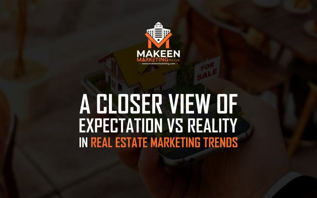 A Closer View Of Expectation Vs. Reality In Real Estate Marketing Trends